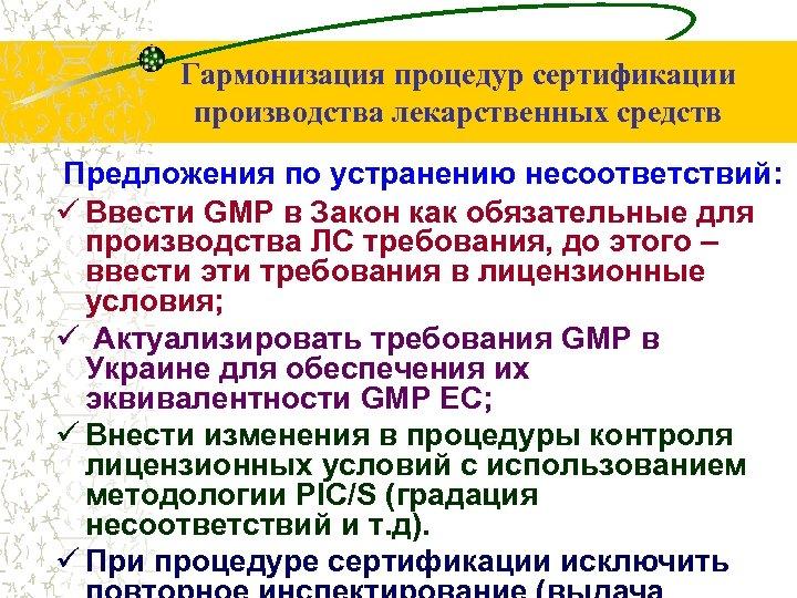 Гармонизация процедур сертификации производства лекарственных средств Предложения по устранению несоответствий: ü Ввести GMP в