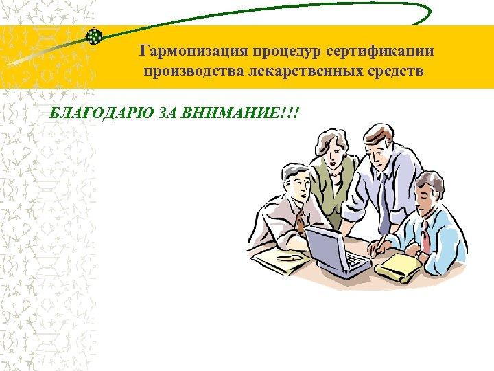 Гармонизация процедур сертификации производства лекарственных средств БЛАГОДАРЮ ЗА ВНИМАНИЕ!!!