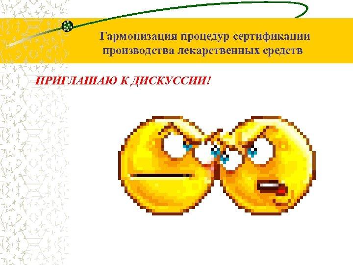 Гармонизация процедур сертификации производства лекарственных средств ПРИГЛАШАЮ К ДИСКУССИИ!