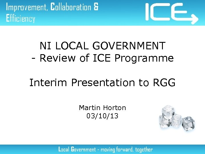 NI LOCAL GOVERNMENT - Review of ICE Programme Interim Presentation to RGG Martin Horton