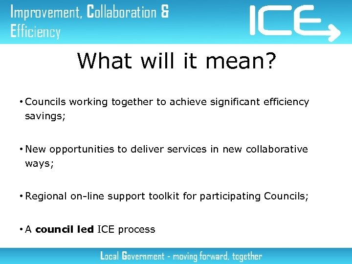 What will it mean? • Councils working together to achieve significant efficiency savings; •