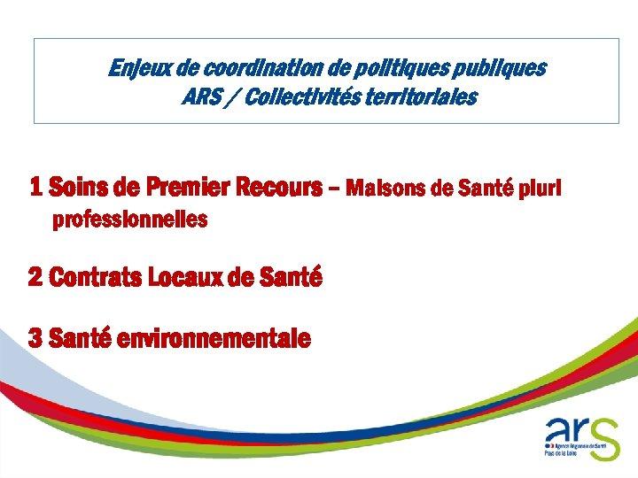 Enjeux de coordination de politiques publiques ARS / Collectivités territoriales 1 Soins de Premier