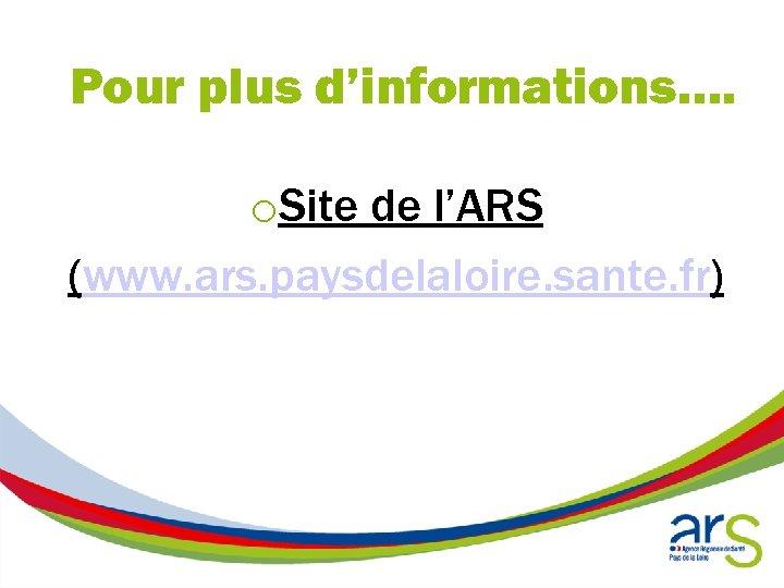 Pour plus d'informations…. o. Site de l'ARS (www. ars. paysdelaloire. sante. fr)