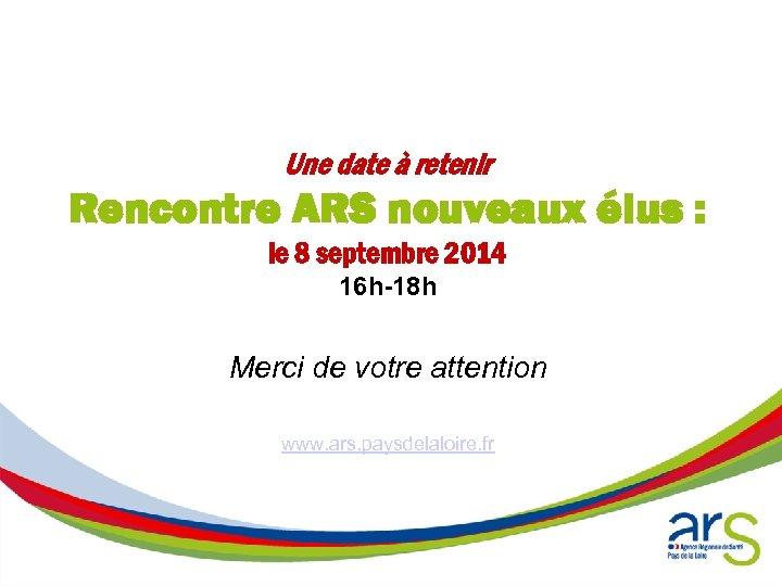 Une date à retenir Rencontre ARS nouveaux élus : le 8 septembre 2014 16