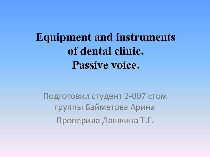 Equipment and instruments of dental clinic. Passive voice. Подготовил студент 2 -007 стом группы