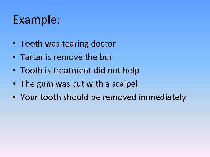 Example: • • • Tooth was tearing doctor Tartar is remove the bur Tooth