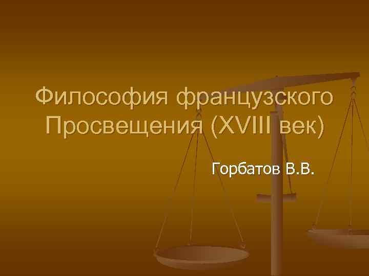 Философия французского Просвещения (XVIII век) Горбатов В. В.