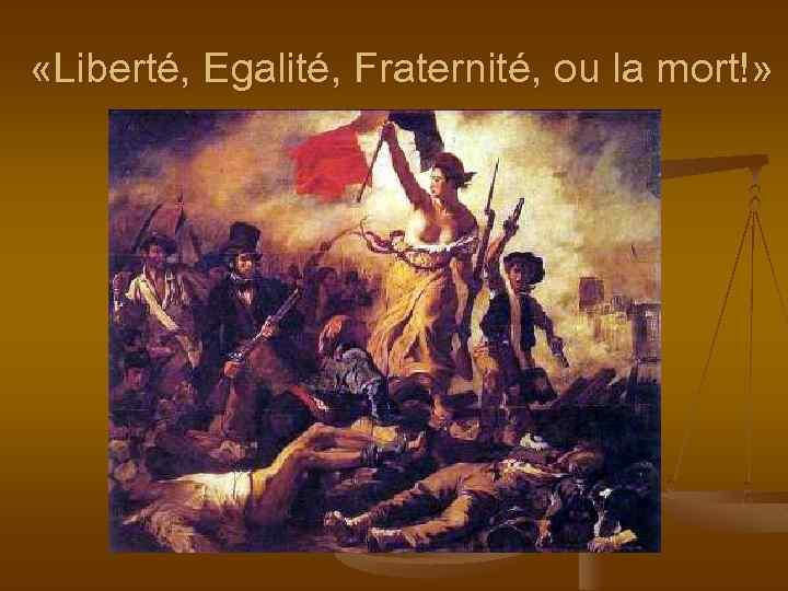 «Liberté, Egalité, Fraternité, ou la mort!»