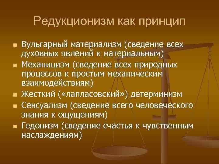 Редукционизм как принцип n n n Вульгарный материализм (сведение всех духовных явлений к материальным)