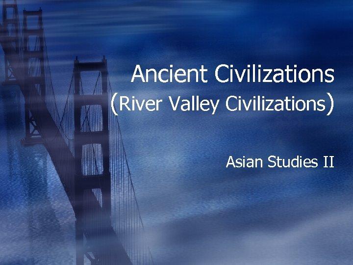 Ancient Civilizations (River Valley Civilizations) Asian Studies II