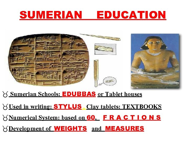 SUMERIAN EDUCATION _ Sumerian Schools: EDUBBAS or Tablet houses _Used in writing: STYLUS. Clay