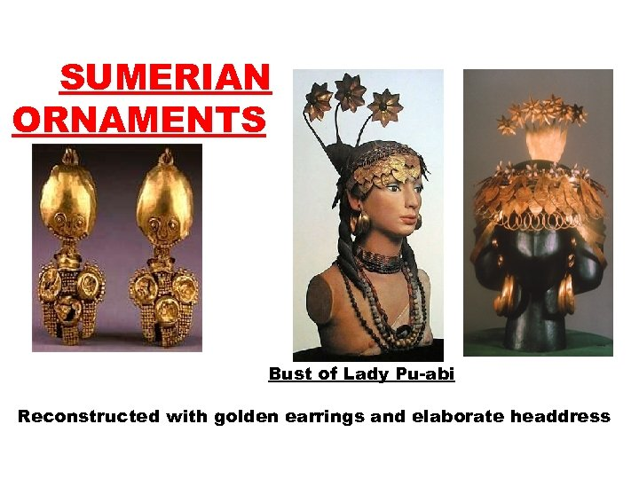 SUMERIAN ORNAMENTS Bust of Lady Pu-abi Reconstructed with golden earrings and elaborate headdress