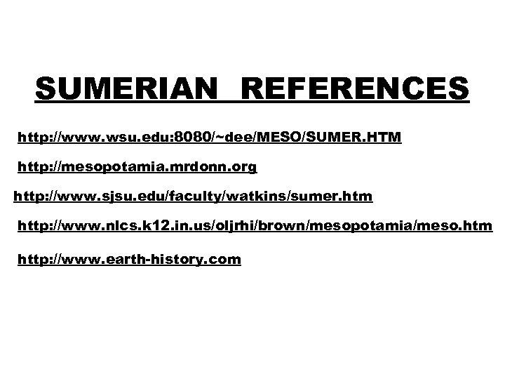 SUMERIAN REFERENCES http: //www. wsu. edu: 8080/~dee/MESO/SUMER. HTM http: //mesopotamia. mrdonn. org http: //www.