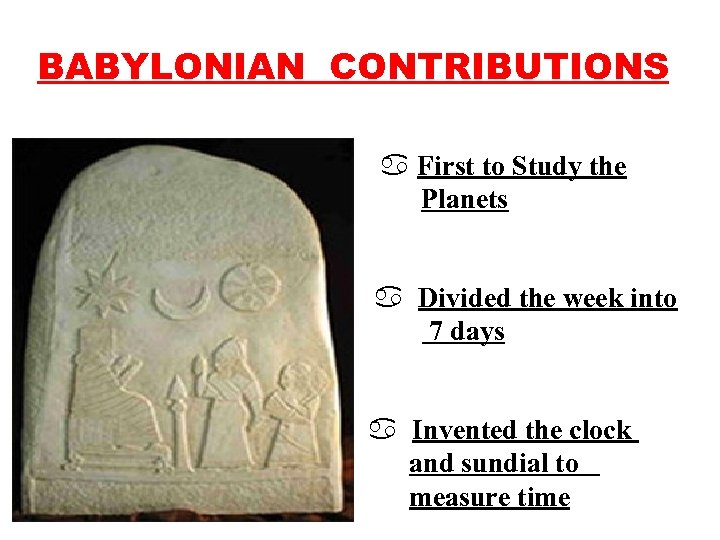 BABYLONIAN CONTRIBUTIONS a First to Study the Planets a Divided the week into 7