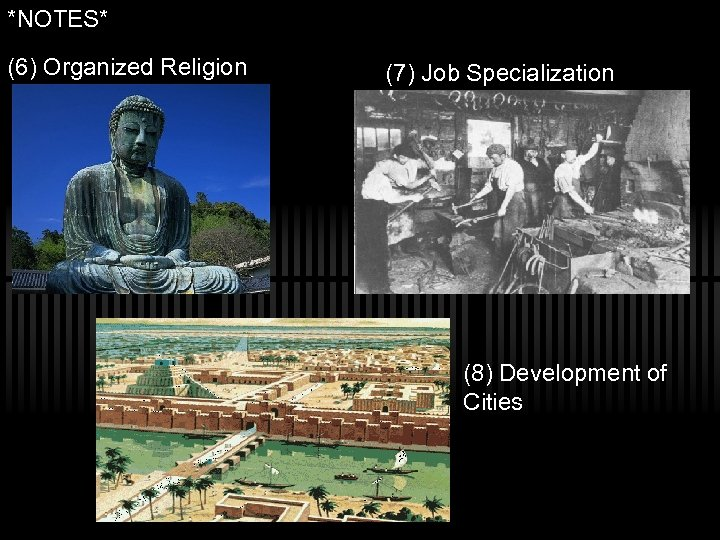 *NOTES* (6) Organized Religion (7) Job Specialization (8) Development of Cities