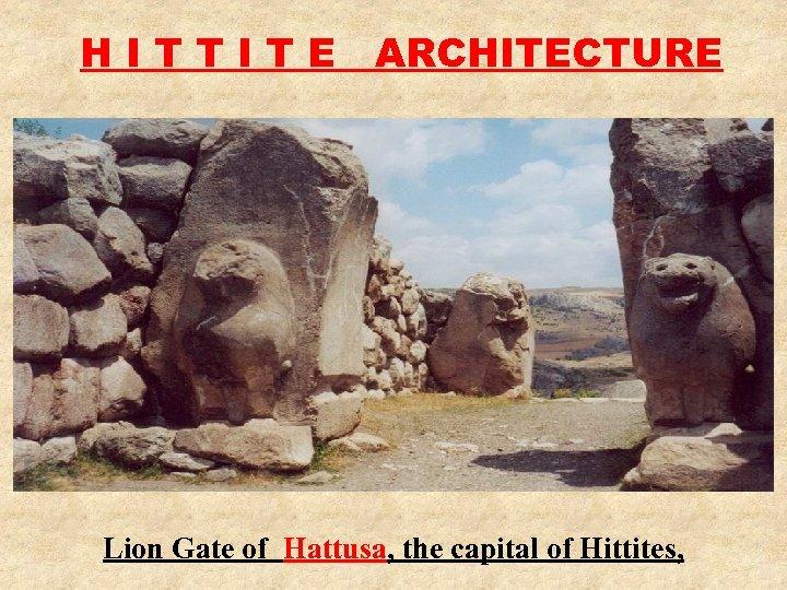H I T T I T E ARCHITECTURE Lion Gate of Hattusa, the capital