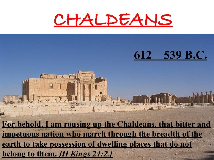 CHALDEANS 612 – 539 B. C. For behold, I am rousing up the Chaldeans,