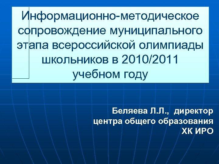 Информационно-методическое сопровождение муниципального этапа всероссийской олимпиады школьников в 2010/2011 учебном году Беляева Л. Л.