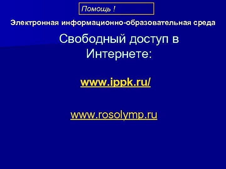 Помощь ! Электронная информационно-образовательная среда Свободный доступ в Интернете: www. ippk. ru/ www. rosolymp.