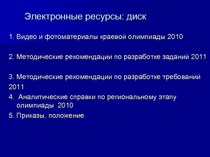 Электронные ресурсы: диск 1. Видео и фотоматериалы краевой олимпиады 2010 2. Методические рекомендации по