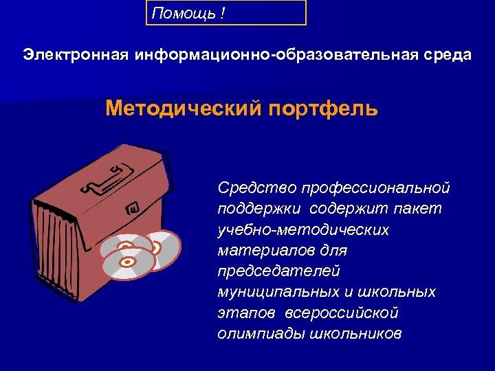 Помощь ! Электронная информационно-образовательная среда Методический портфель Средство профессиональной поддержки содержит пакет учебно-методических материалов