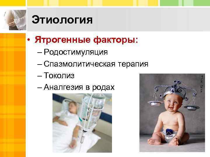 Этиология • Ятрогенные факторы: – Родостимуляция – Спазмолитическая терапия – Токолиз – Аналгезия в