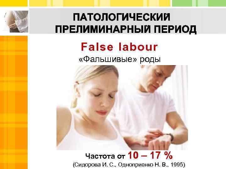 False labour «Фальшивые» роды Частота от 10 – 17 % (Сидорова И. С. ,