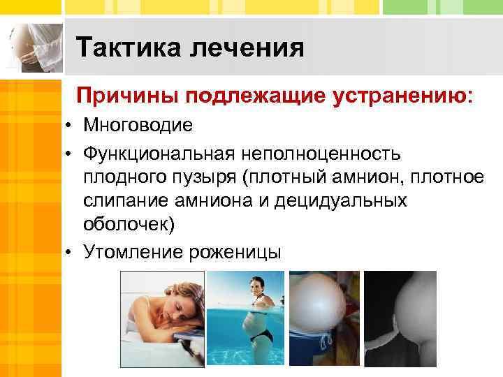 Тактика лечения Причины подлежащие устранению: • Многоводие • Функциональная неполноценность плодного пузыря (плотный амнион,