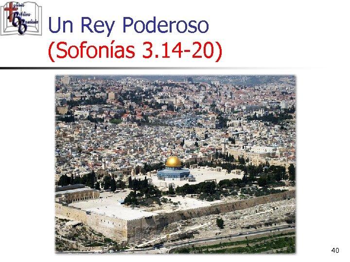 Un Rey Poderoso (Sofonías 3. 14 -20) 40