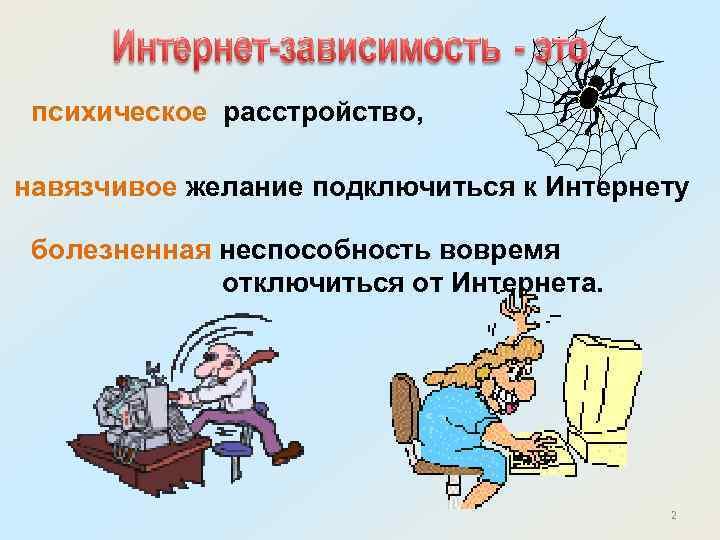 психическое расстройство, навязчивое желание подключиться к Интернету болезненная неспособность вовремя отключиться от Интернета. 2