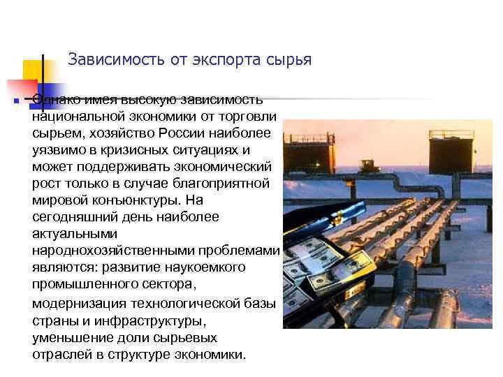 Зависимость от экспорта сырья n Однако имея высокую зависимость национальной экономики от торговли сырьем,
