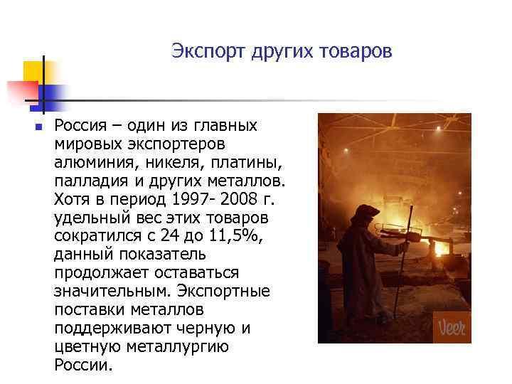 Экспорт других товаров n Россия – один из главных мировых экспортеров алюминия, никеля, платины,