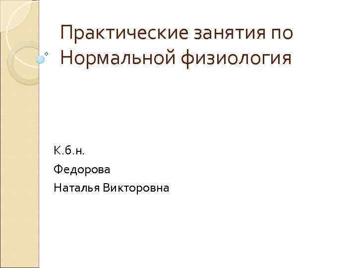Практические занятия по Нормальной физиология К. б. н. Федорова Наталья Викторовна