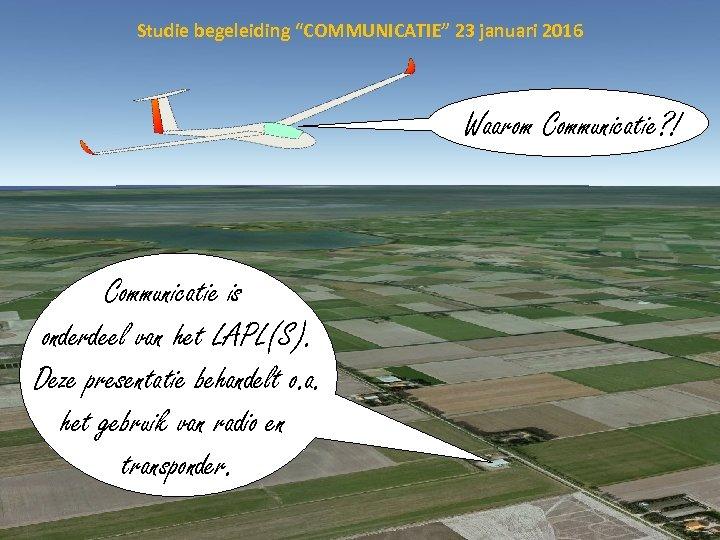 """Studie begeleiding """"COMMUNICATIE"""" 23 januari 2016 Waarom Communicatie? ! Communicatie is onderdeel van het"""