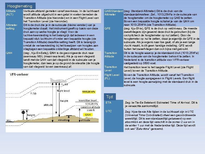 Hoogtemeting: Altitude (ALT) Altimeter setting QNH Verticale afstand gemeten vanaf zeeniveau. In de luchtvaart