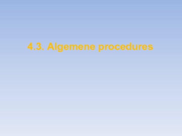 4. 3. Algemene procedures