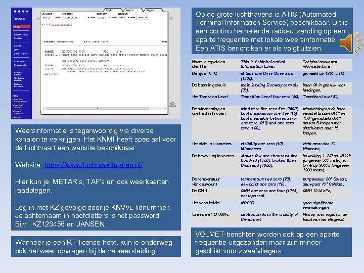 Op de grote luchthavens is ATIS (Automated Terminal Information Service) beschikbaar. Dit is een