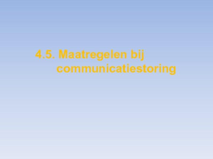 4. 5. Maatregelen bij communicatiestoring
