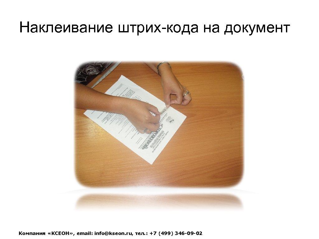 Наклеивание штрих-кода на документ Компания «КСЕОН» , email: info@kseon. ru, тел. : +7 (499)
