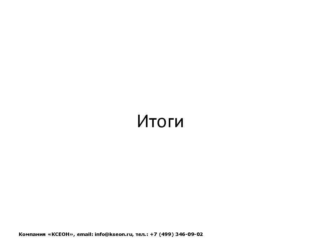 Итоги Компания «КСЕОН» , email: info@kseon. ru, тел. : +7 (499) 346 -09 -02