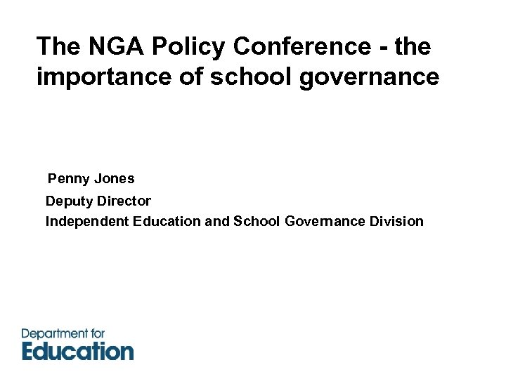 The NGA Policy Conference - the importance of school governance Penny Jones Deputy Director