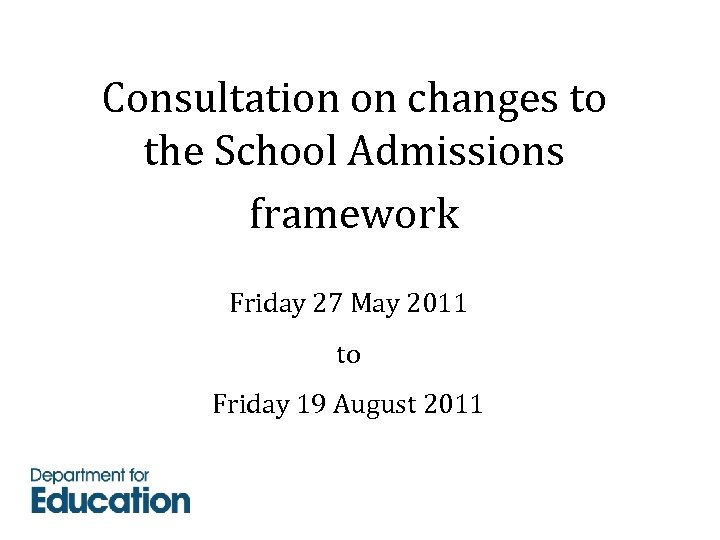 Consultation on changes to the School Admissions framework Friday 27 May 2011 to Friday