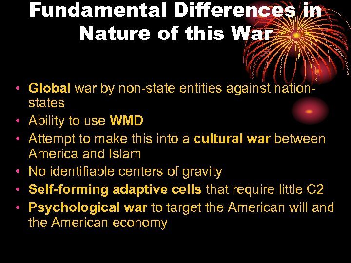 Fundamental Differences in Nature of this War • Global war by non-state entities against