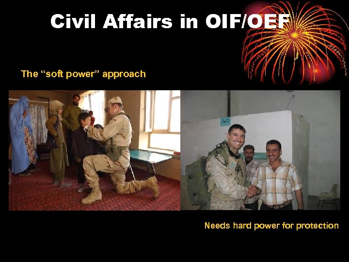 """Civil Affairs in OIF/OEF The """"soft power"""" approach Needs hard power for protection"""