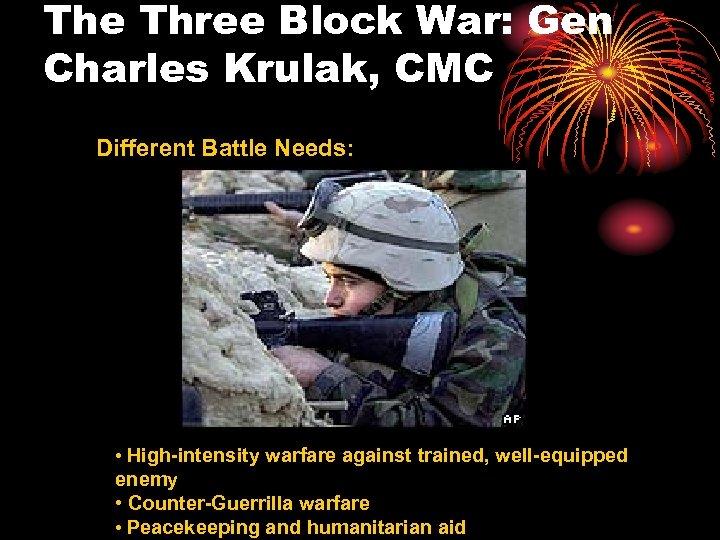 The Three Block War: Gen Charles Krulak, CMC Different Battle Needs: • High-intensity warfare