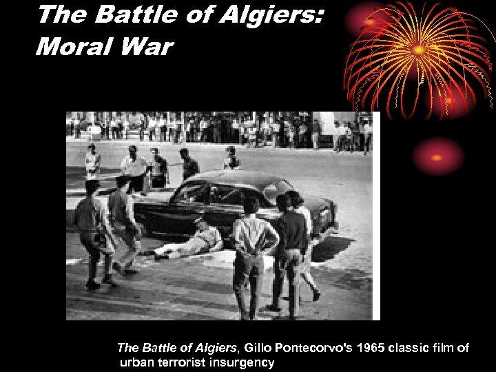 The Battle of Algiers: Moral War The Battle of Algiers, Gillo Pontecorvo's 1965 classic