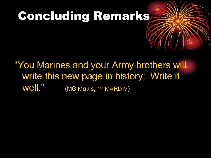 """Concluding Remarks """"You Marines and your Army brothers will write this new page in"""