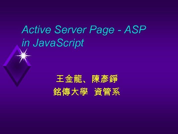 Active Server Page - ASP in Java. Script 王金龍、陳彥錚 銘傳大學 資管系