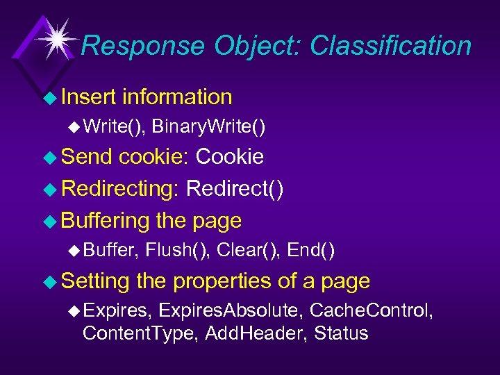 Response Object: Classification u Insert information u Write(), Binary. Write() u Send cookie: Cookie