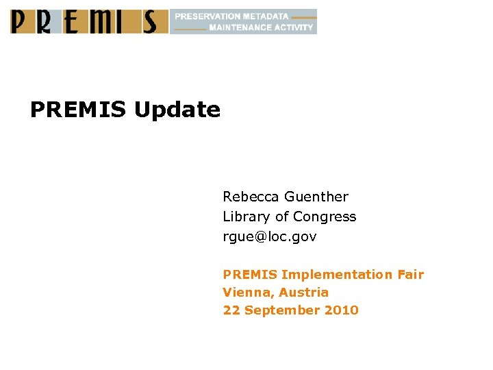 PREMIS Update Rebecca Guenther Library of Congress rgue@loc. gov PREMIS Implementation Fair Vienna, Austria